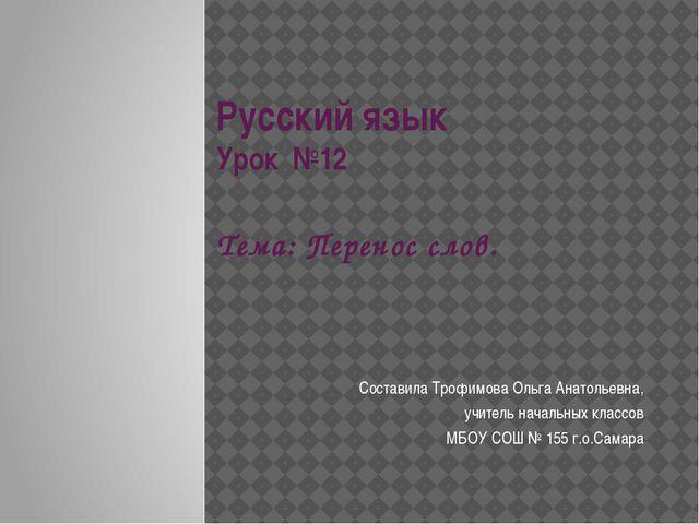 Русский язык Урок №12 Тема: Перенос слов. Составила Трофимова Ольга Анатольев...