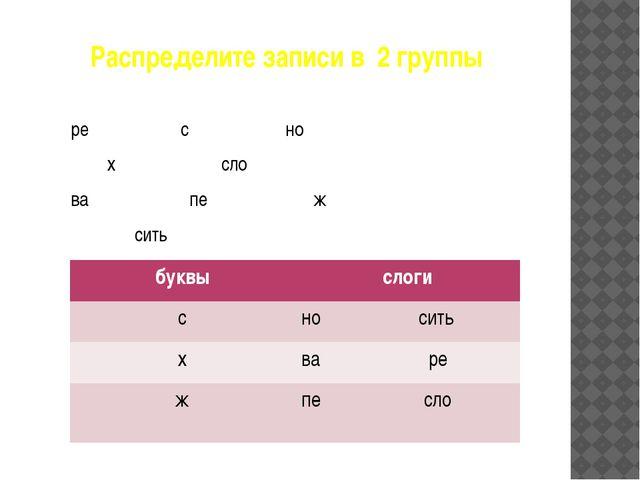 Распределите записи в 2 группы ре с но х сло ва пе ж сить буквы слоги с носит...