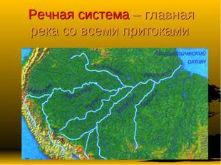 Речная система – главная река со всеми притоками