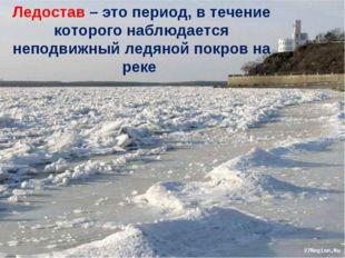 Ледостав – это период, в течение которого наблюдается неподвижный ледяной пок