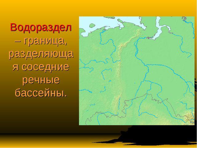 Водораздел – граница, разделяющая соседние речные бассейны.