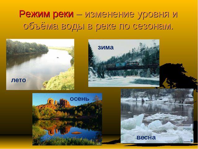 Режим реки – изменение уровня и объёма воды в реке по сезонам. лето зима осен...