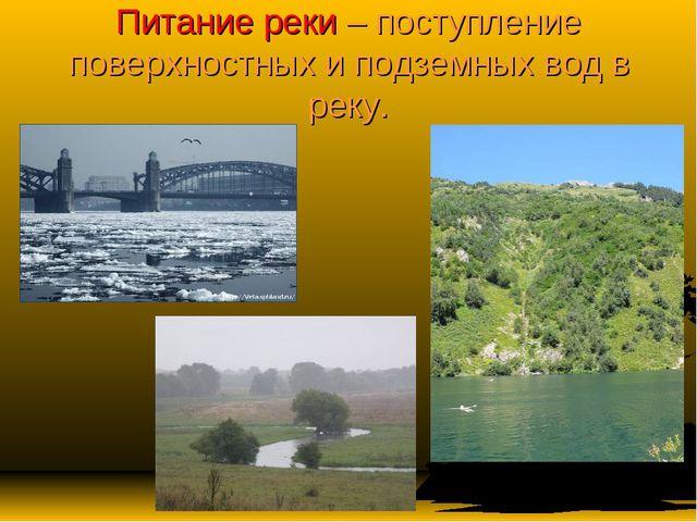 Питание реки – поступление поверхностных и подземных вод в реку.