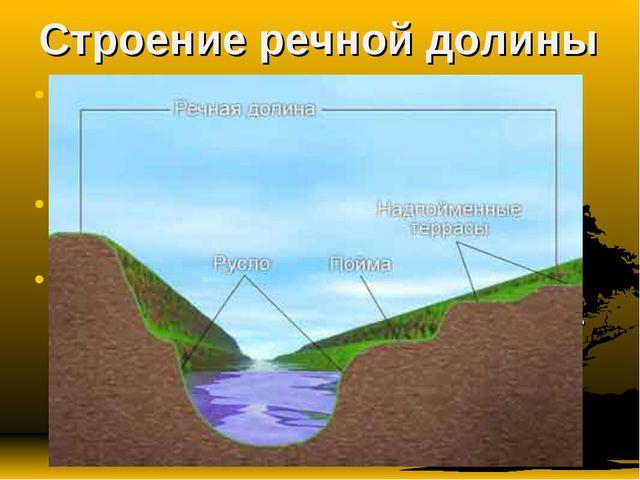 Строение речной долины Речная долина – относительно узкое, вытянутое в длину,...