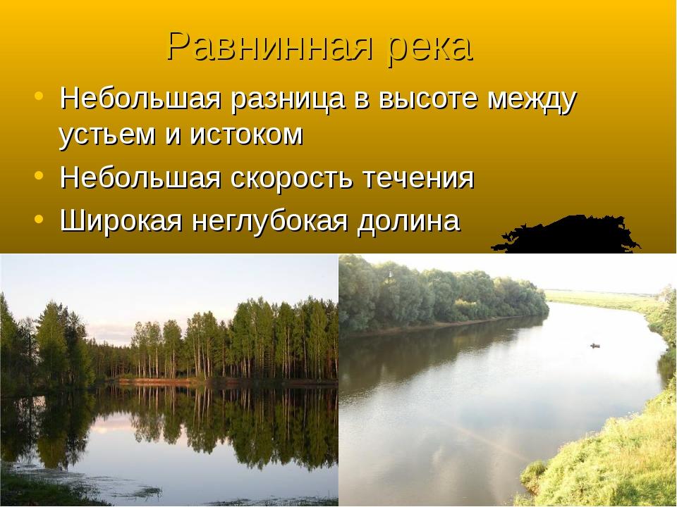 Равнинная река Небольшая разница в высоте между устьем и истоком Небольшая с...