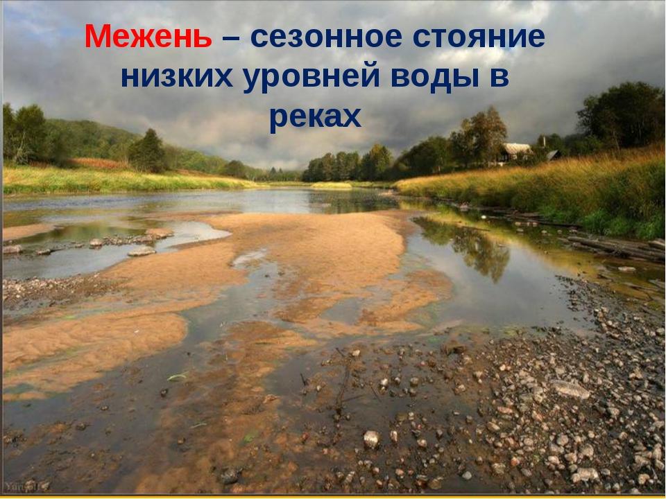 Межень – сезонное стояние низких уровней воды в реках