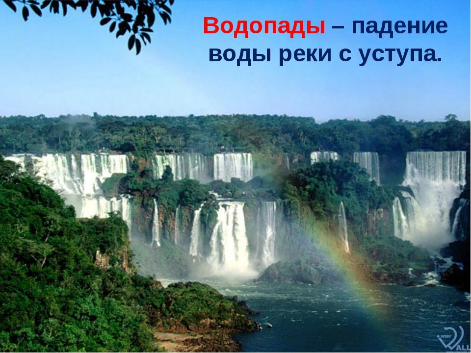 Водопады – падение воды реки с уступа.