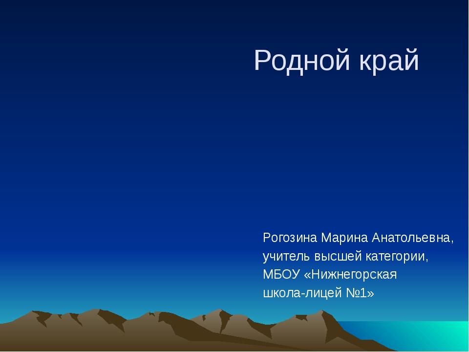 Родной край Рогозина Марина Анатольевна, учитель высшей категории, МБОУ «Нижн...