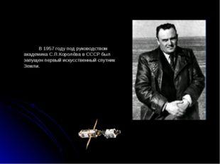 В 1957 году под руководством академика С.П.Королёва в СССР был запущен первы