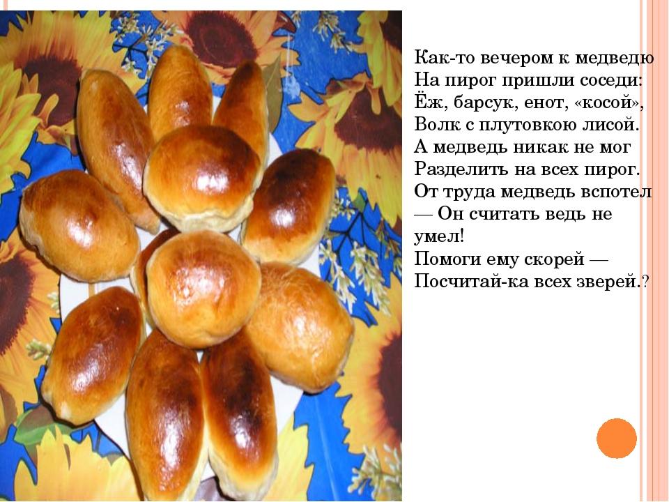 Как-то вечером к медведю На пирог пришли соседи: Ёж, барсук, енот, «косой», В...
