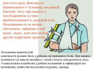 Для этого руку фиксируют (привязывают к туловищу косынкой, бинтом). Ногу при