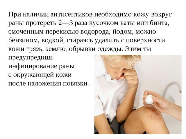 При наличии антисептиков необходимо кожу вокруг раны протереть 2—3 раза кусоч...