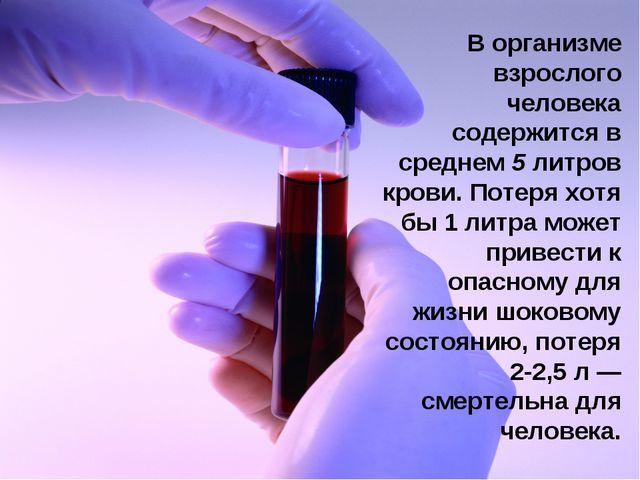 В организме взрослого человека содержится в среднем 5 литров крови. Потеря хо...