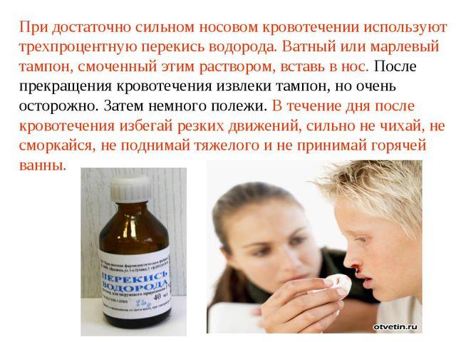 При достаточно сильном носовом кровотечении используют трехпроцентную перекис...