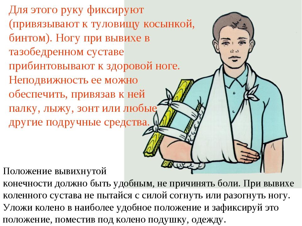 Для этого руку фиксируют (привязывают к туловищу косынкой, бинтом). Ногу при...