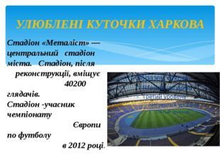 УЛЮБЛЕНІ КУТОЧКИ ХАРКОВА Стадіон «Металіст»— центральний стадіон міста. Стад