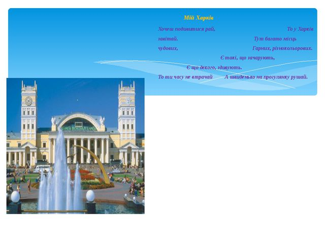 Мій Харків Хочеш подивитися рай, То у Харків завітай. Тут багато місць чудови...
