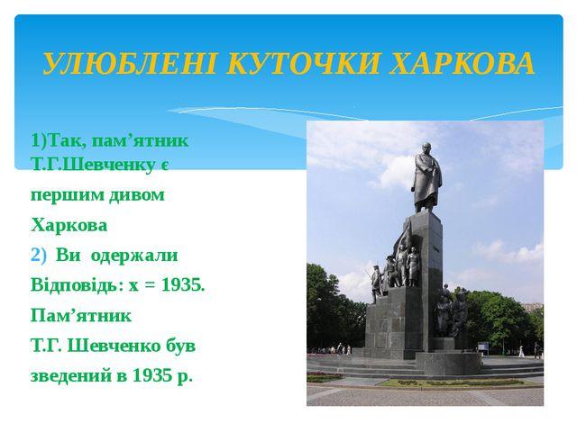 1)Так, пам'ятник Т.Г.Шевченку є першим дивом Харкова Ви одержали Відповідь:...