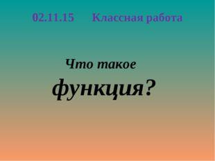 Что такое функция? 02.11.15 Классная работа