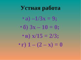 Устная работа а) –1/3х = 9; б) 3х – 10 = 0; в) х/15 = 2/3; г) 1 – (2 – х) = 0