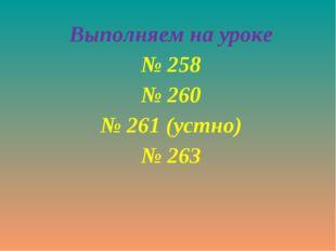 Выполняем на уроке № 258 № 260 № 261 (устно) № 263