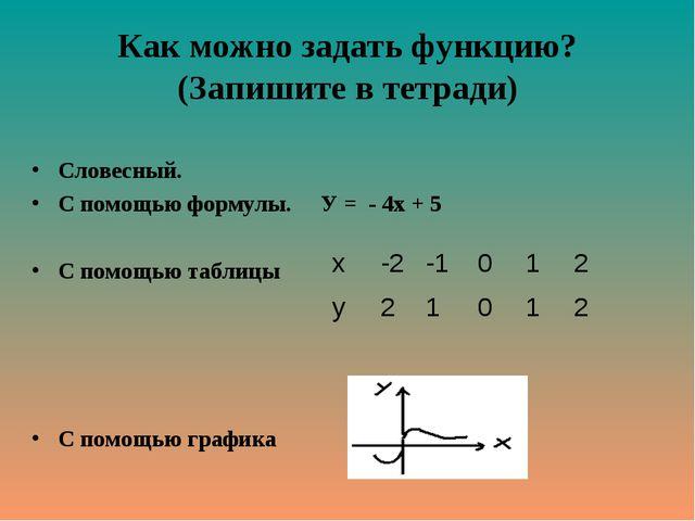 Как можно задать функцию? (Запишите в тетради) Словесный. С помощью формулы....