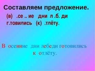 (в) .се .. ие дни л .б. ди г.товились (к) .тлёту. В осенние дни лебеди готови
