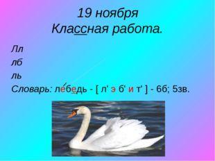 19 ноября Классная работа. Лл лб ль Словарь: лебедь - [ л' э б' и т' ] - 6б;