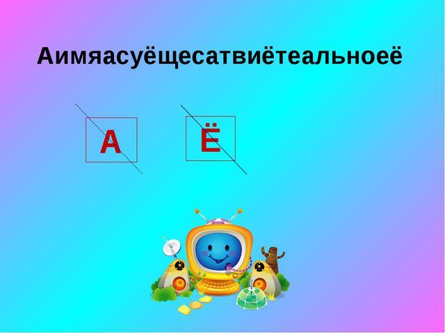 Аимяасуёщесатвиётеальноеё А Ё