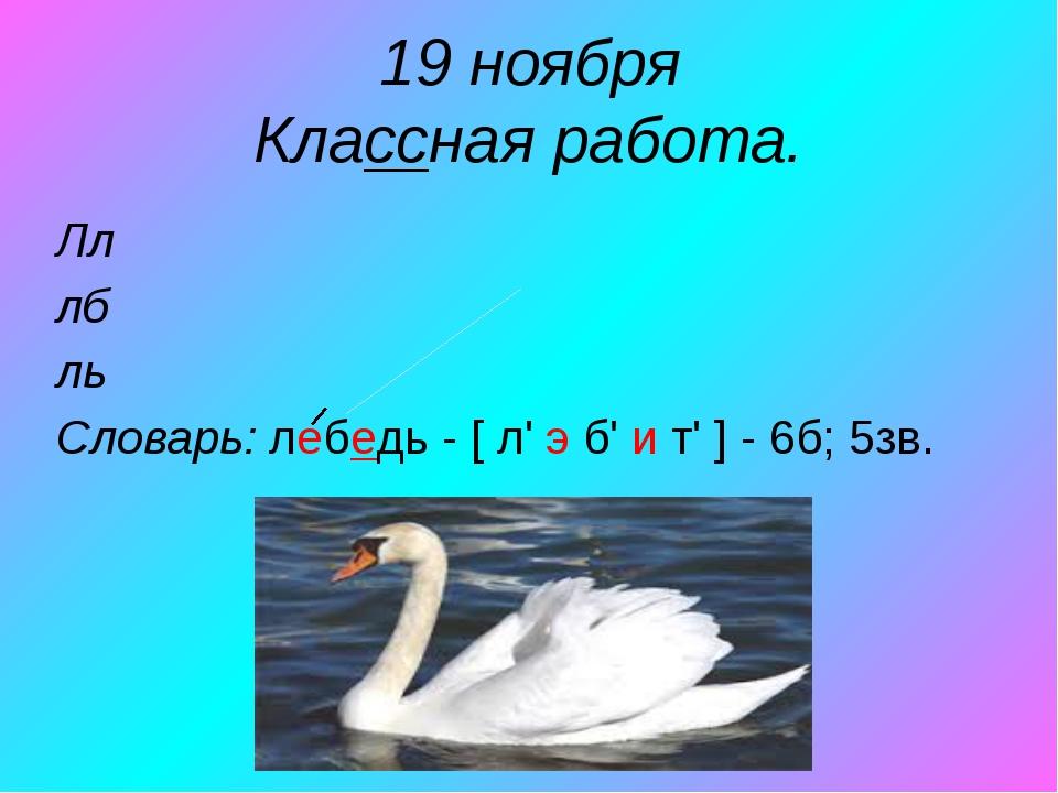 19 ноября Классная работа. Лл лб ль Словарь: лебедь - [ л' э б' и т' ] - 6б;...
