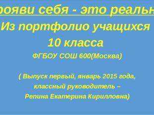 Прояви себя - это реально Из портфолио учащихся 10 класса ФГБОУ СОШ 600(Моск