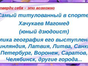Утверди себя – это возможно Самый титулованный в спорте- Хачукаев Магомед (ю