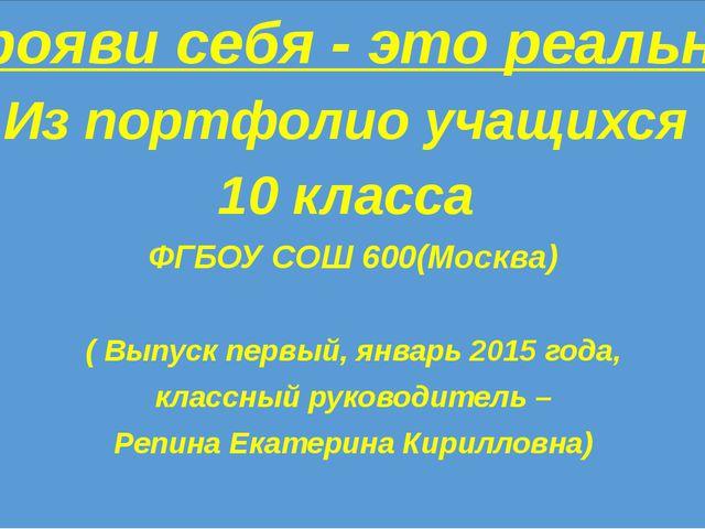 Прояви себя - это реально Из портфолио учащихся 10 класса ФГБОУ СОШ 600(Моск...