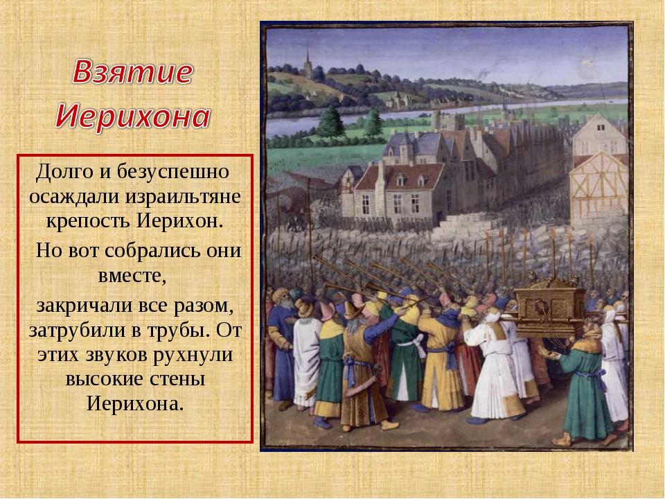 Долго и безуспешно осаждали израильтяне крепость Иерихон. Но вот собрались он...