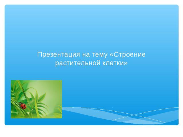 Презентация на тему «Строение растительной клетки»
