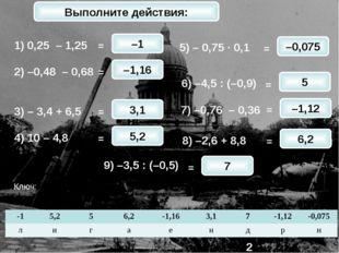 1) 0,25 – 1,25 2) –0,48 – 0,68 3) – 3,4 + 6,5 4) 10 – 4,8 5) – 0,75 · 0,1 6)