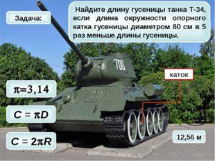 12,56 м p=3,14 C = 2pR C = pD Найдите длину гусеницы танка Т-34, если длина о