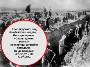 Враг окружает, под бомбежкою - недели… Был дан приказ: «Окопы срочно рыть!»