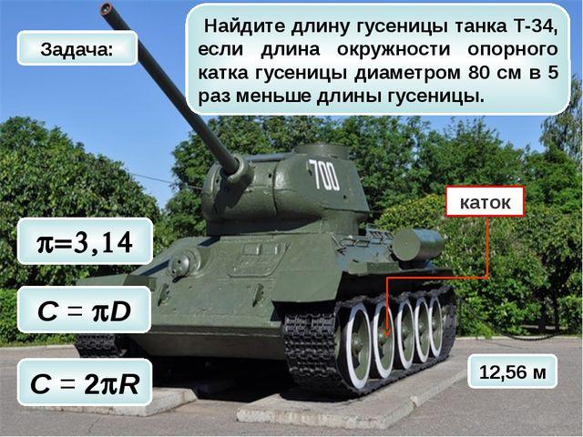 12,56 м p=3,14 C = 2pR C = pD Найдите длину гусеницы танка Т-34, если длина о...