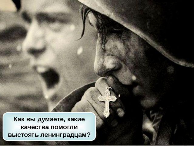 Как вы думаете, какие качества помогли выстоять ленинградцам?