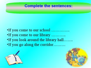 Complete the sentences: If you come to our school ………….. If you come to our l