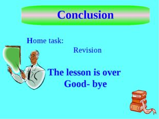 Conclusion Home task: Revision The lesson is over Good- bye