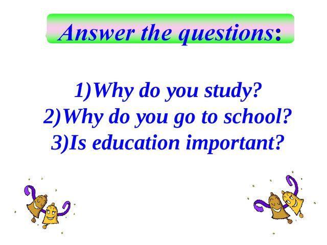 Why do you study? Why do you go to school? Is education important?