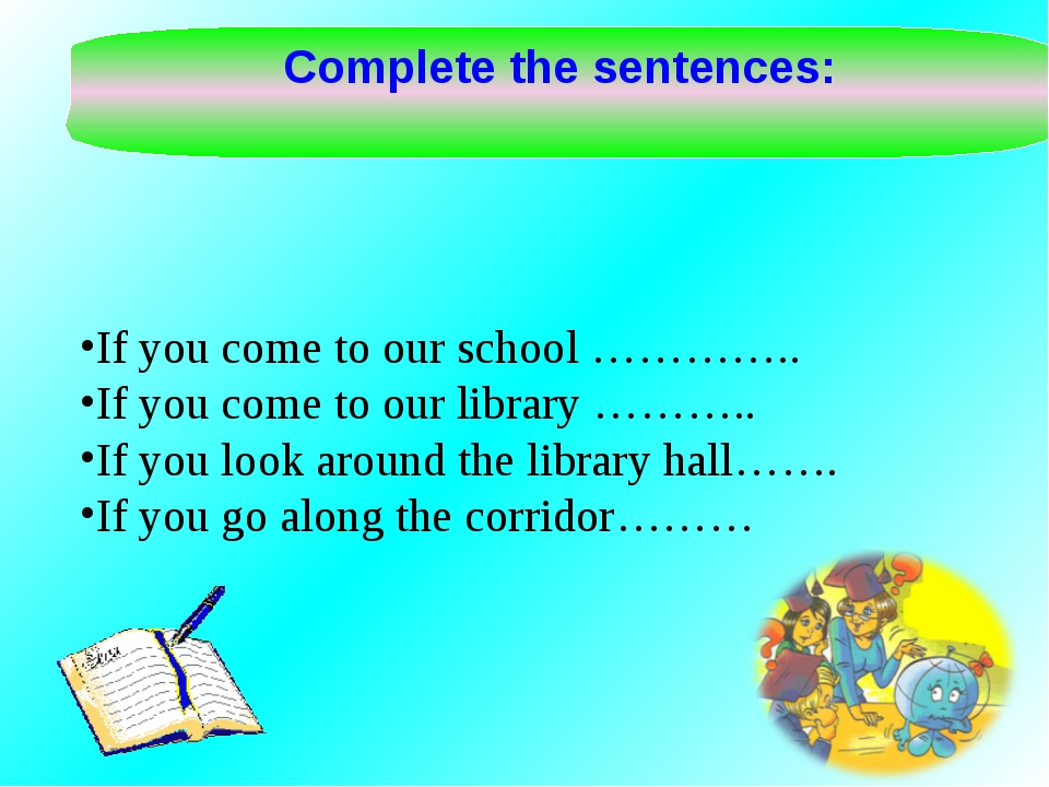 Complete the sentences: If you come to our school ………….. If you come to our l...