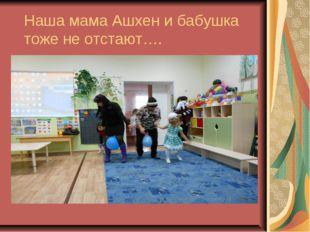 Наша мама Ашхен и бабушка тоже не отстают….