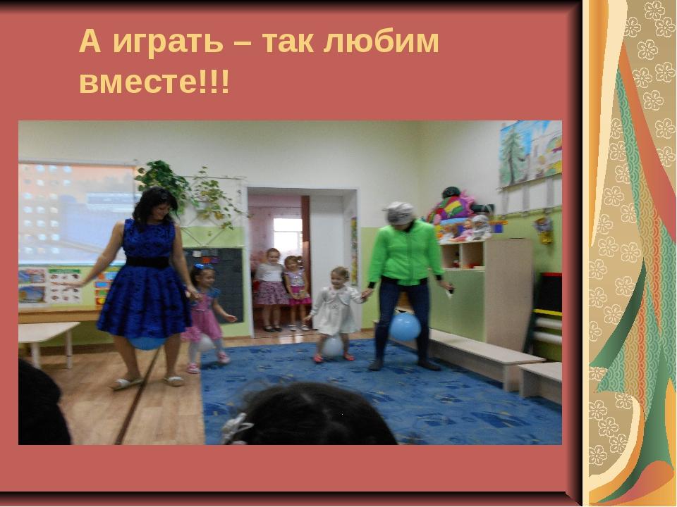 А играть – так любим вместе!!!