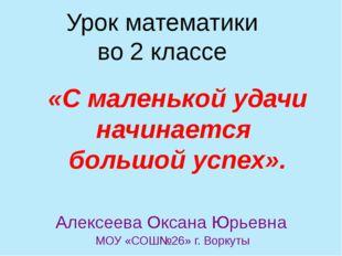 Урок математики во 2 классе Алексеева Оксана Юрьевна МОУ «СОШ№26» г. Воркуты