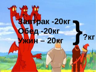 Завтрак -20кг Обед -20кг Ужин – 20кг }?кг