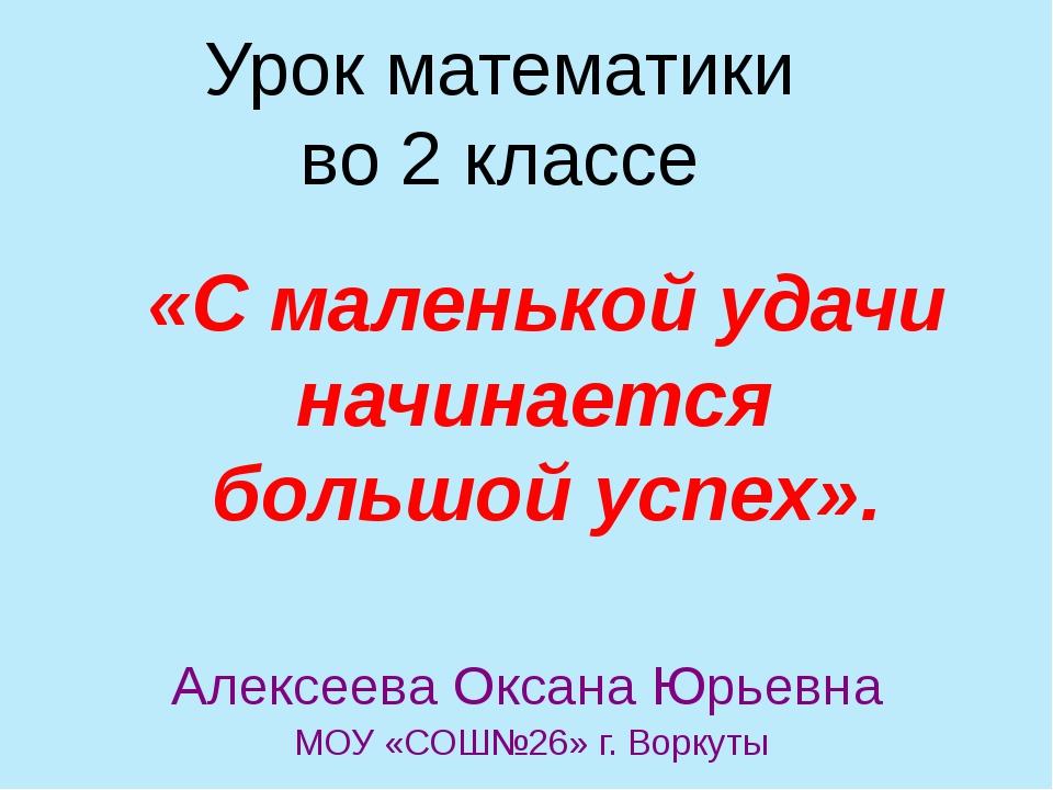 Урок математики во 2 классе Алексеева Оксана Юрьевна МОУ «СОШ№26» г. Воркуты...