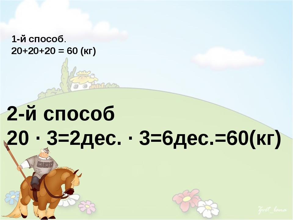 1-й способ. 20+20+20 = 60 (кг) 2-й способ 20 · 3=2дес. · 3=6дес.=60(кг)